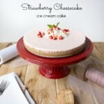 Strawberry Cheesecake Ice Cream Cake