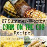 27 Summer Worthy Corn on the Cob Recipes