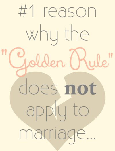 """The #1 reason why the """"Golden Rule"""" does NOT apply to marriage (or relationships for that matter)…"""