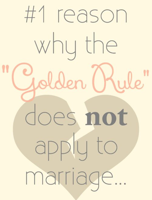 "The #1 reason why the ""Golden Rule"" does NOT apply to marriage (or relationships for that matter)…"